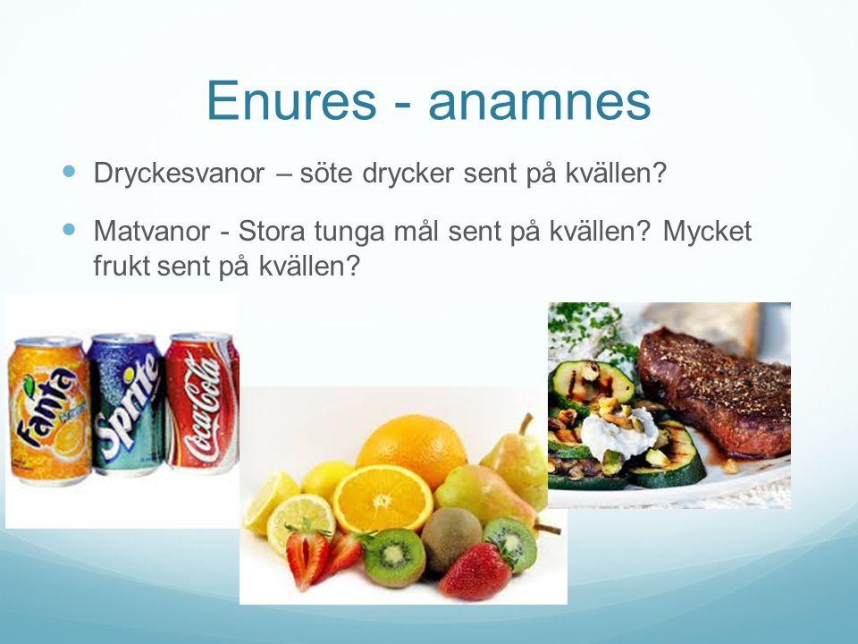 Enures - anamnes Dryckesvanor – söte drycker sent på kvällen? Matvanor - Stora tunga mål sent på kvällen? Mycket frukt sent på kvällen?