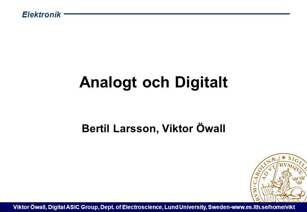 Elektronik Viktor Öwall, Digital ASIC Group, Dept. of Electroscience, Lund University, Sweden-www.es.lth.se/home/vikt Analogt och Digitalt Bertil Lars
