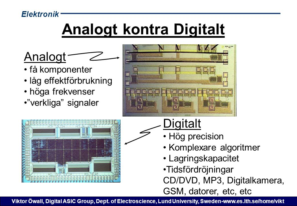 Elektronik Viktor Öwall, Digital ASIC Group, Dept. of Electroscience, Lund University, Sweden-www.es.lth.se/home/vikt Analogt kontra Digitalt Analogt