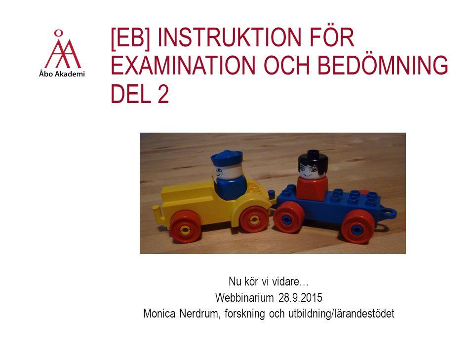 [EB] INSTRUKTION FÖR EXAMINATION OCH BEDÖMNING DEL 2 Nu kör vi vidare… Webbinarium 28.9.2015 Monica Nerdrum, forskning och utbildning/lärandestödet