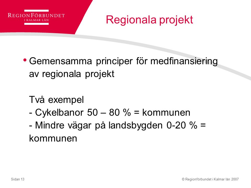 © Regionförbundet i Kalmar län 2007Sidan 13 Regionala projekt Gemensamma principer för medfinansiering av regionala projekt Två exempel - Cykelbanor 50 – 80 % = kommunen - Mindre vägar på landsbygden 0-20 % = kommunen