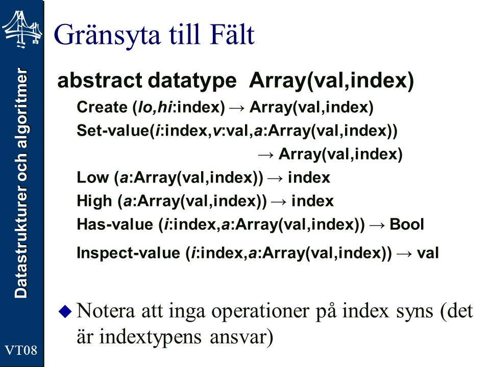 Datastrukturer och algoritmer VT08 Gränsyta till Fält abstract datatype Array(val,index) Create (lo,hi:index) → Array(val,index) Set-value(i:index,v:v