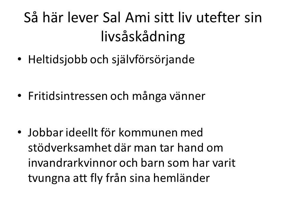 Så här lever Sal Ami sitt liv utefter sin livsåskådning Heltidsjobb och självförsörjande Fritidsintressen och många vänner Jobbar ideellt för kommunen med stödverksamhet där man tar hand om invandrarkvinnor och barn som har varit tvungna att fly från sina hemländer