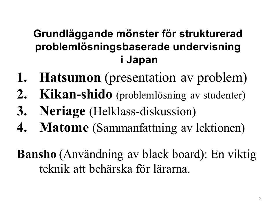 2 1.Hatsumon (presentation av problem) 2.Kikan-shido (problemlösning av studenter) 3.Neriage (Helklass-diskussion) 4.Matome (Sammanfattning av lektion