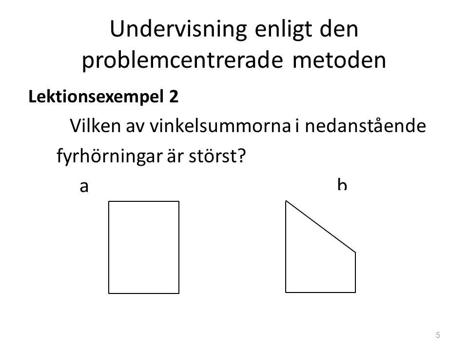 Undervisning enligt den problemcentrerade metoden Lektionsexempel 2 Vilken av vinkelsummorna i nedanstående fyrhörningar är störst? a b 5