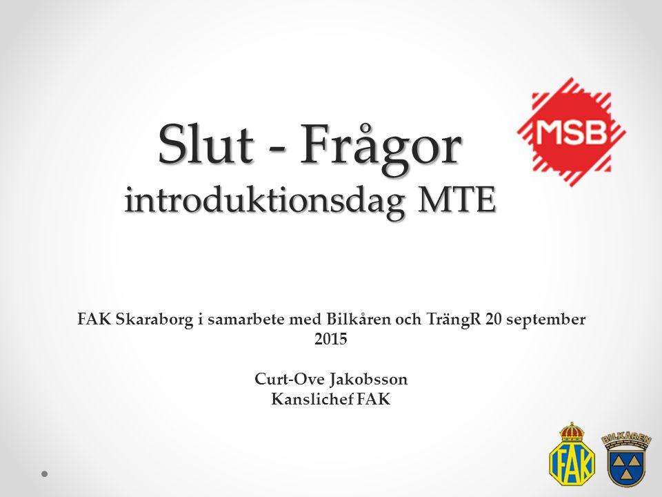 Slut - Frågor introduktionsdag MTE FAK Skaraborg i samarbete med Bilkåren och TrängR 20 september 2015 Curt-Ove Jakobsson Kanslichef FAK