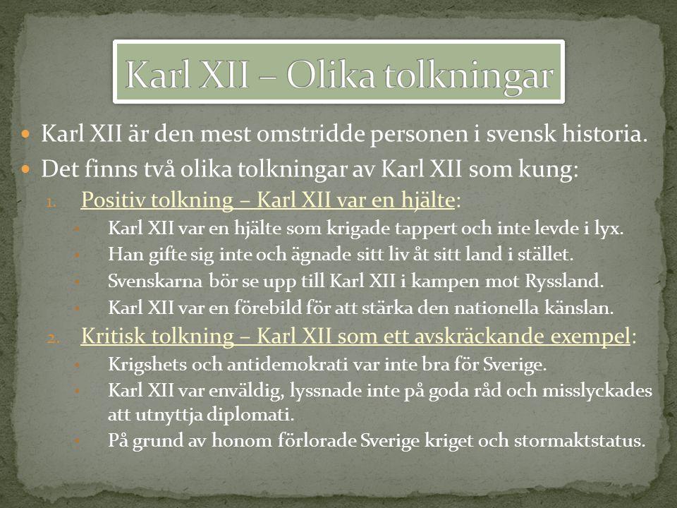 Karl XII är den mest omstridde personen i svensk historia. Det finns två olika tolkningar av Karl XII som kung: 1. Positiv tolkning – Karl XII var en