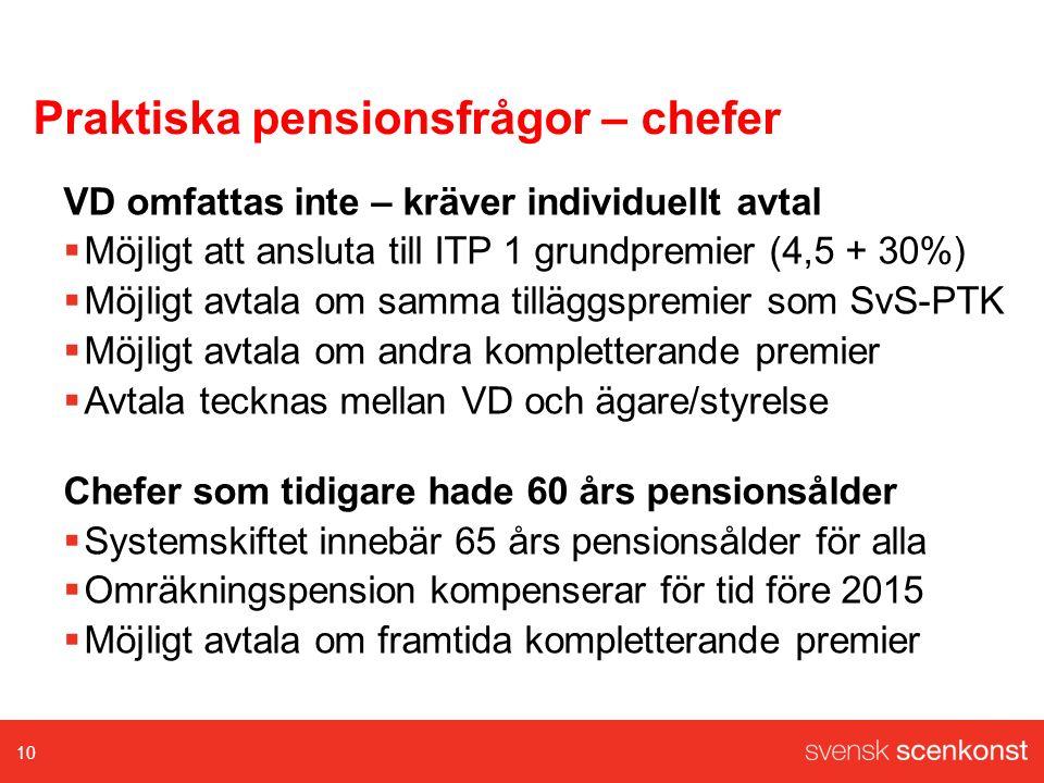 Praktiska pensionsfrågor – chefer VD omfattas inte – kräver individuellt avtal  Möjligt att ansluta till ITP 1 grundpremier (4,5 + 30%)  Möjligt avtala om samma tilläggspremier som SvS-PTK  Möjligt avtala om andra kompletterande premier  Avtala tecknas mellan VD och ägare/styrelse Chefer som tidigare hade 60 års pensionsålder  Systemskiftet innebär 65 års pensionsålder för alla  Omräkningspension kompenserar för tid före 2015  Möjligt avtala om framtida kompletterande premier 10