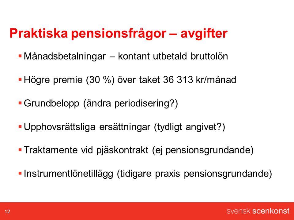 Praktiska pensionsfrågor – avgifter  Månadsbetalningar – kontant utbetald bruttolön  Högre premie (30 %) över taket 36 313 kr/månad  Grundbelopp (ändra periodisering )  Upphovsrättsliga ersättningar (tydligt angivet )  Traktamente vid pjäskontrakt (ej pensionsgrundande)  Instrumentlönetillägg (tidigare praxis pensionsgrundande) 12
