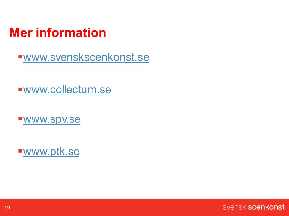 Mer information  www.svenskscenkonst.se www.svenskscenkonst.se  www.collectum.se www.collectum.se  www.spv.se www.spv.se  www.ptk.se www.ptk.se 19