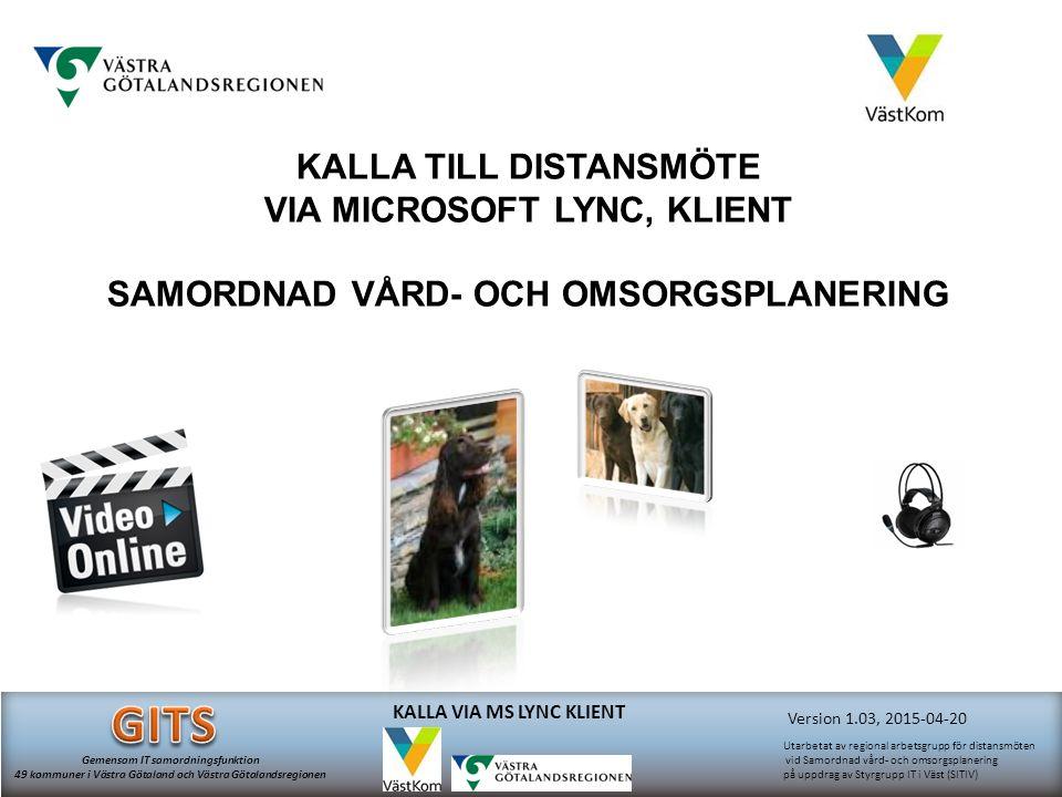 Version 1.03, 2015-04-20 Utarbetat av regional arbetsgrupp för distansmöten vid Samordnad vård- och omsorgsplanering på uppdrag av Styrgrupp IT i Väst (SITIV) Gemensam IT samordningsfunktion 49 kommuner i Västra Götaland och Västra Götalandsregionen KALLA VIA MS LYNC KLIENT KALLA TILL DISTANSMÖTE VIA MICROSOFT LYNC, KLIENT SAMORDNAD VÅRD- OCH OMSORGSPLANERING