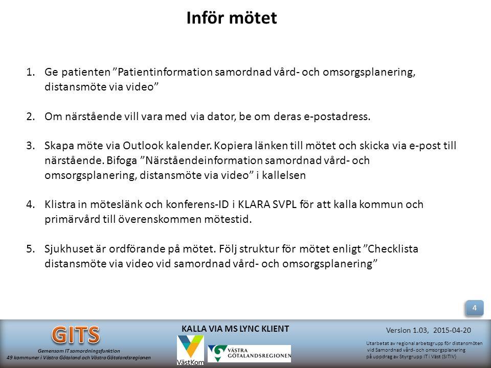 Utarbetat av regional arbetsgrupp för distansmöten vid Samordnad vård- och omsorgsplanering på uppdrag av Styrgrupp IT i Väst (SITIV) Gemensam IT samordningsfunktion 49 kommuner i Västra Götaland och Västra Götalandsregionen Version 1.03, 2015-04-20 KALLA VIA MS LYNC KLIENT 1.Ge patienten Patientinformation samordnad vård- och omsorgsplanering, distansmöte via video 2.Om närstående vill vara med via dator, be om deras e-postadress.