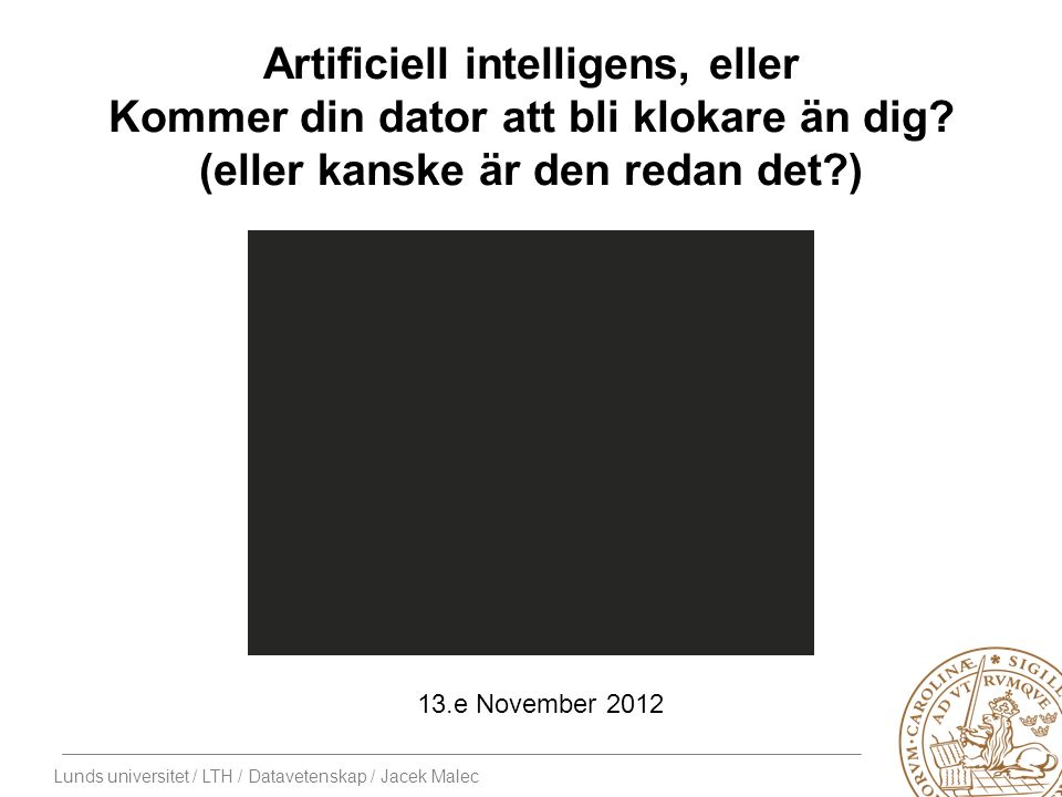 Lunds universitet / LTH / Datavetenskap / Jacek Malec Artificiell intelligens, eller Kommer din dator att bli klokare än dig.