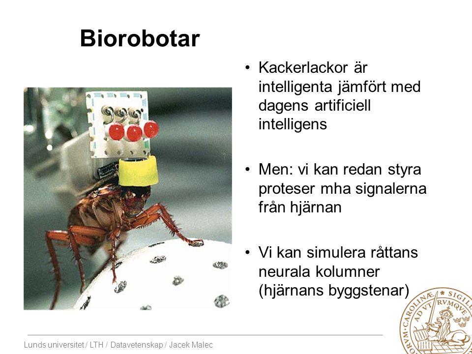 Lunds universitet / LTH / Datavetenskap / Jacek Malec Biorobotar Kackerlackor är intelligenta jämfört med dagens artificiell intelligens Men: vi kan redan styra proteser mha signalerna från hjärnan Vi kan simulera råttans neurala kolumner (hjärnans byggstenar)