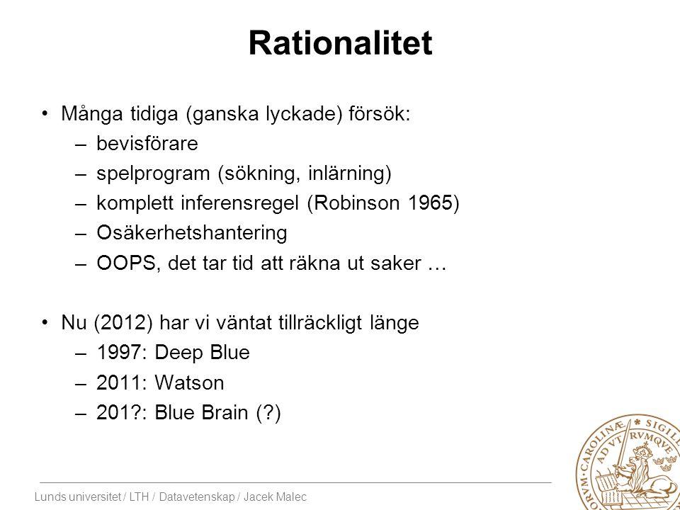 Lunds universitet / LTH / Datavetenskap / Jacek Malec Rationalitet Många tidiga (ganska lyckade) försök: –bevisförare –spelprogram (sökning, inlärning) –komplett inferensregel (Robinson 1965) –Osäkerhetshantering –OOPS, det tar tid att räkna ut saker … Nu (2012) har vi väntat tillräckligt länge –1997: Deep Blue –2011: Watson –201 : Blue Brain ( )
