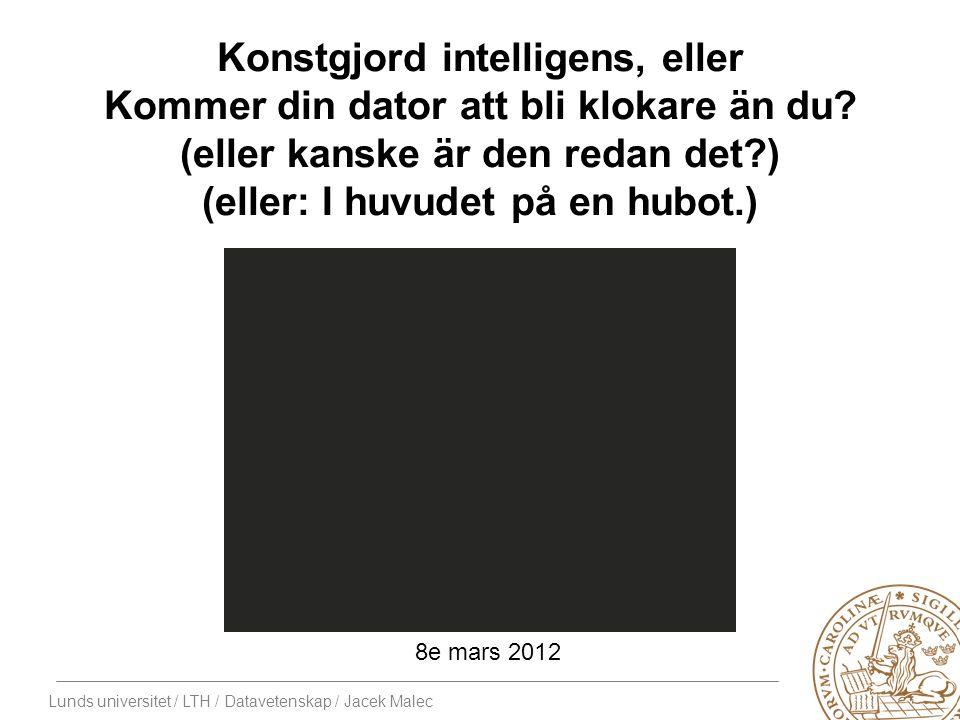 Lunds universitet / LTH / Datavetenskap / Jacek Malec Konstgjord intelligens, eller Kommer din dator att bli klokare än du.