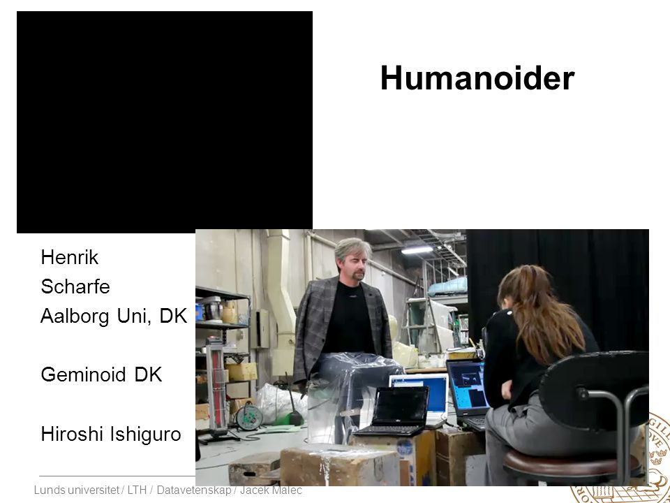 Lunds universitet / LTH / Datavetenskap / Jacek Malec Humanoider Henrik Scharfe Aalborg Uni, DK Geminoid DK Hiroshi Ishiguro