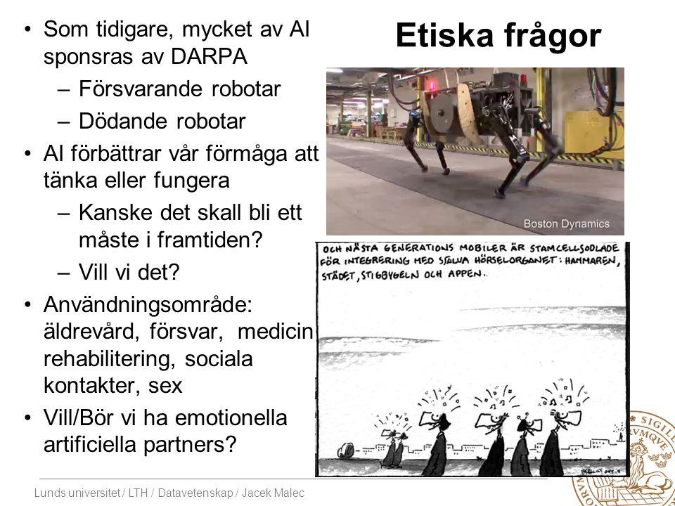 Lunds universitet / LTH / Datavetenskap / Jacek Malec Etiska frågor Som tidigare, mycket av AI sponsras av DARPA –Försvarande robotar –Dödande robotar AI förbättrar vår förmåga att tänka eller fungera –Kanske det skall bli ett måste i framtiden.