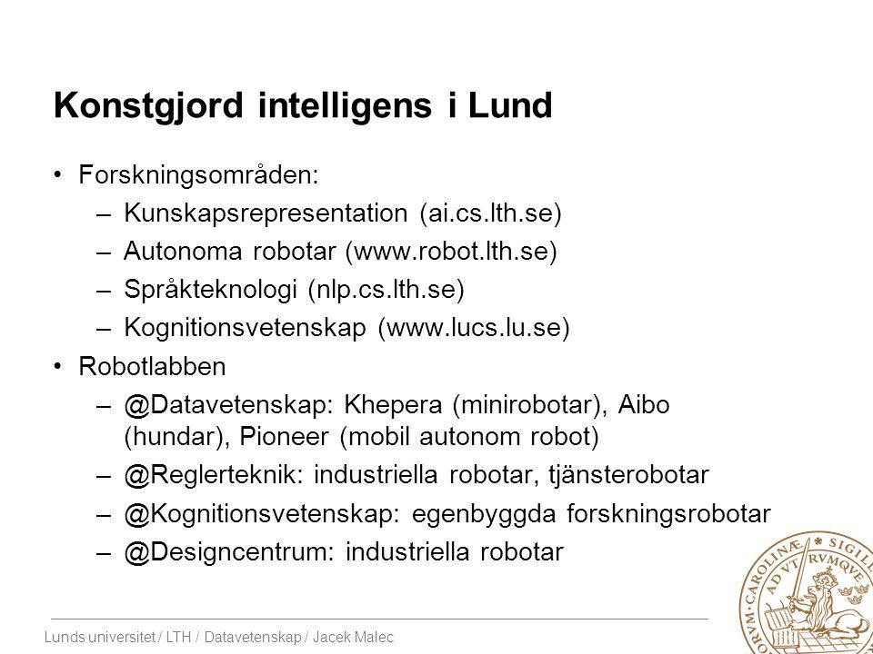 Lunds universitet / LTH / Datavetenskap / Jacek Malec Konstgjord intelligens i Lund Forskningsområden: –Kunskapsrepresentation (ai.cs.lth.se) –Autonoma robotar (www.robot.lth.se) –Språkteknologi (nlp.cs.lth.se) –Kognitionsvetenskap (www.lucs.lu.se) Robotlabben –@Datavetenskap: Khepera (minirobotar), Aibo (hundar), Pioneer (mobil autonom robot) –@Reglerteknik: industriella robotar, tjänsterobotar –@Kognitionsvetenskap: egenbyggda forskningsrobotar –@Designcentrum: industriella robotar