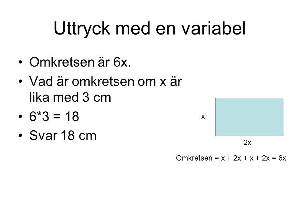 Uttryck med en variabel Omkretsen är 6x. Vad är omkretsen om x är lika med 3 cm 6*3 = 18 Svar 18 cm x 2x Omkretsen = x + 2x + x + 2x = 6x