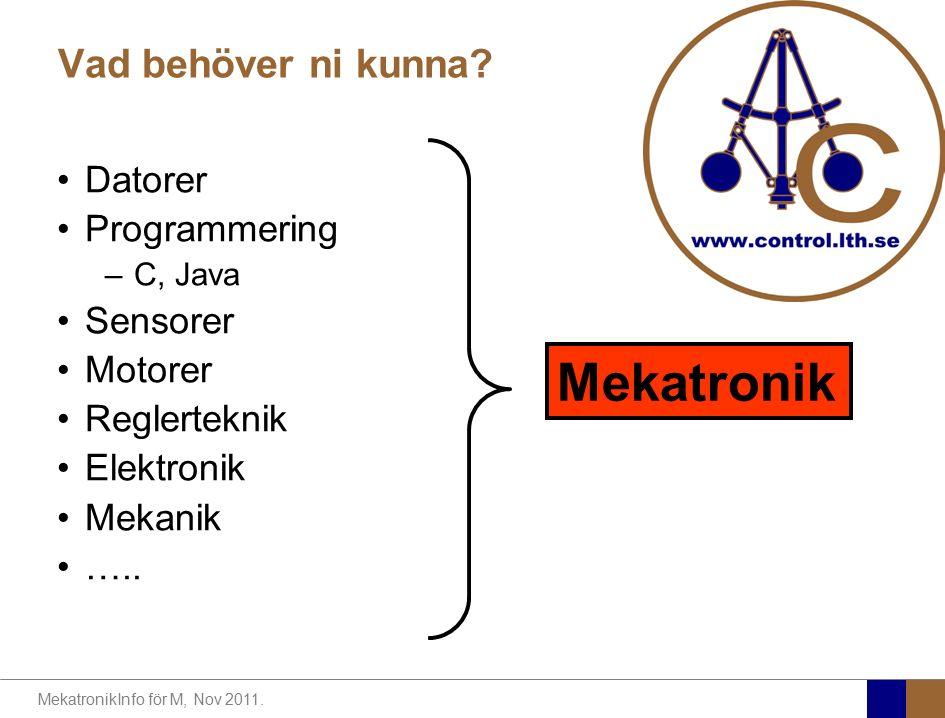 MekatronikInfo för M, Nov 2011. Vad behöver ni kunna? Datorer Programmering –C, Java Sensorer Motorer Reglerteknik Elektronik Mekanik ….. Mekatronik
