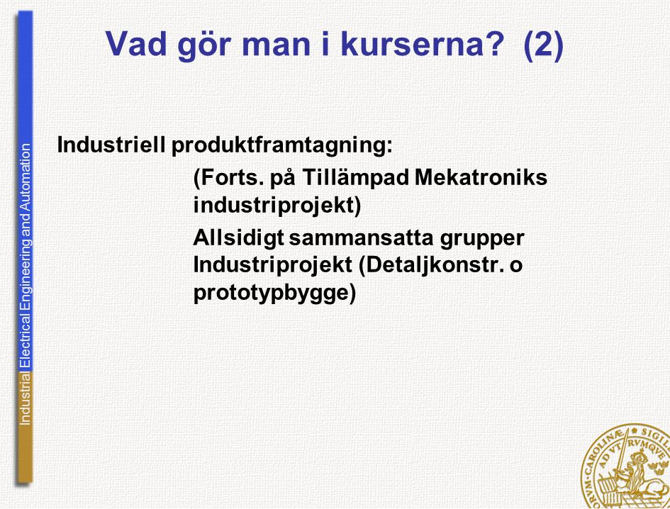 Industrial Electrical Engineering and Automation Vad gör man i kurserna? (2) Industriell produktframtagning: (Forts. på Tillämpad Mekatroniks industri