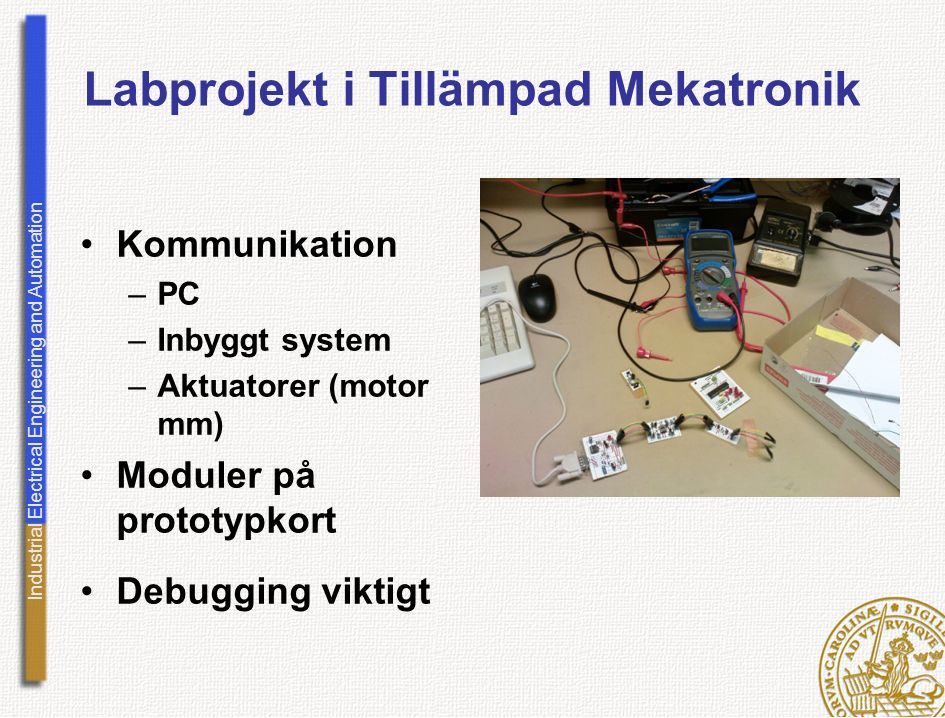 Industrial Electrical Engineering and Automation Labprojekt i Tillämpad Mekatronik Kommunikation –PC –Inbyggt system –Aktuatorer (motor mm) Moduler på