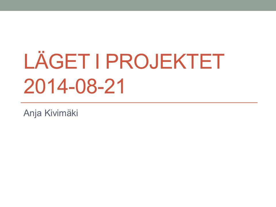 LÄGET I PROJEKTET 2014-08-21 Anja Kivimäki