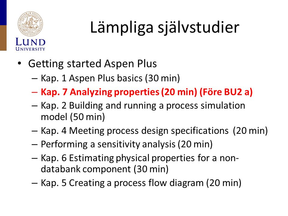 Lämpliga självstudier Getting started Aspen Plus – Kap. 1 Aspen Plus basics (30 min) – Kap. 7 Analyzing properties (20 min) (Före BU2 a) – Kap. 2 Buil