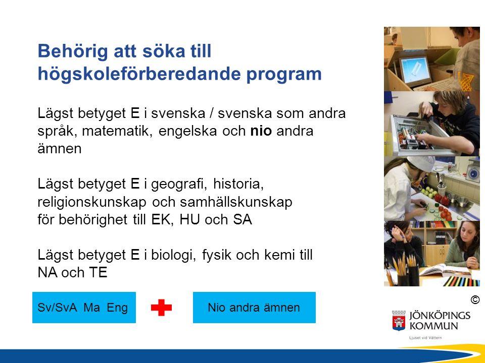 © Behörig att söka till högskoleförberedande program Lägst betyget E i svenska / svenska som andra språk, matematik, engelska och nio andra ämnen Lägst betyget E i geografi, historia, religionskunskap och samhällskunskap för behörighet till EK, HU och SA Lägst betyget E i biologi, fysik och kemi till NA och TE Sv/SvA Ma EngNio andra ämnen