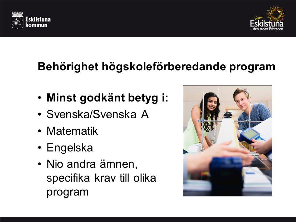 Behörighet högskoleförberedande program Minst godkänt betyg i: Svenska/Svenska A Matematik Engelska Nio andra ämnen, specifika krav till olika program