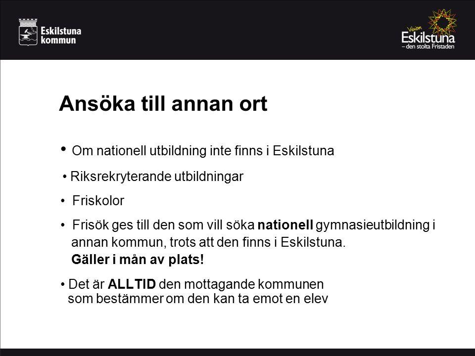 Ansöka till annan ort Om nationell utbildning inte finns i Eskilstuna Riksrekryterande utbildningar Friskolor Frisök ges till den som vill söka nationell gymnasieutbildning i annan kommun, trots att den finns i Eskilstuna.