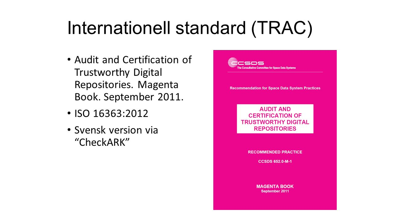 Internationell standard (TRAC) Audit and Certification of Trustworthy Digital Repositories. Magenta Book. September 2011. ISO 16363:2012 Svensk versio