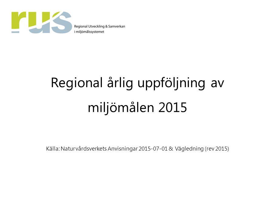 Regional årlig uppföljning av miljömålen 2015 Källa: Naturvårdsverkets Anvisningar 2015-07-01 & Vägledning (rev 2015)