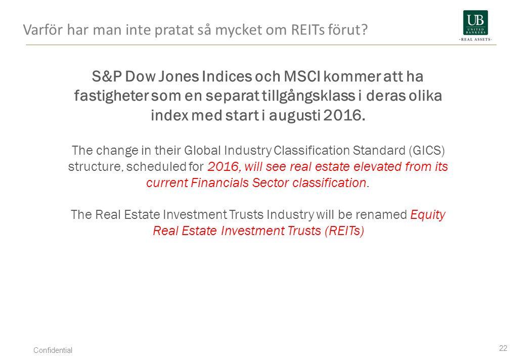 Varför har man inte pratat så mycket om REITs förut? 22 Confidential S&P Dow Jones Indices och MSCI kommer att ha fastigheter som en separat tillgångs