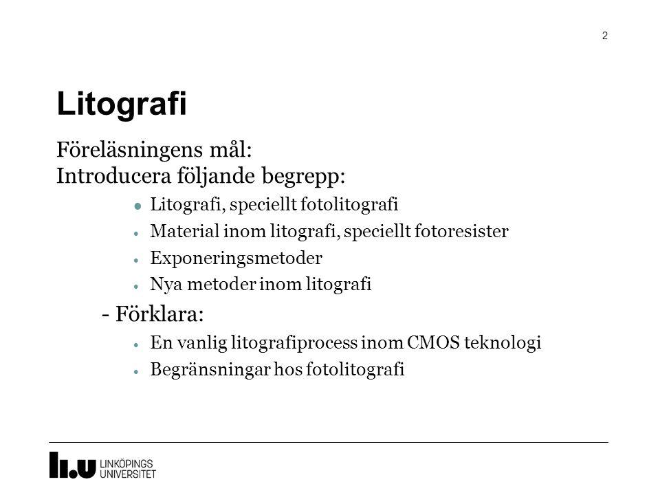 Litografi 2 Föreläsningens mål: Introducera följande begrepp: Litografi, speciellt fotolitografi  Material inom litografi, speciellt fotoresister  Exponeringsmetoder  Nya metoder inom litografi - Förklara:  En vanlig litografiprocess inom CMOS teknologi  Begränsningar hos fotolitografi