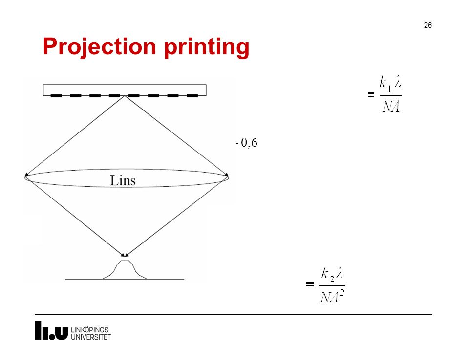 Projection printing 26 Critical dimension NA är numerisk apertur normalt 0,16- 0,6 k 1 =processparameter (~0.4) NA= n sin θ Fokusdjup, Depth of focus =