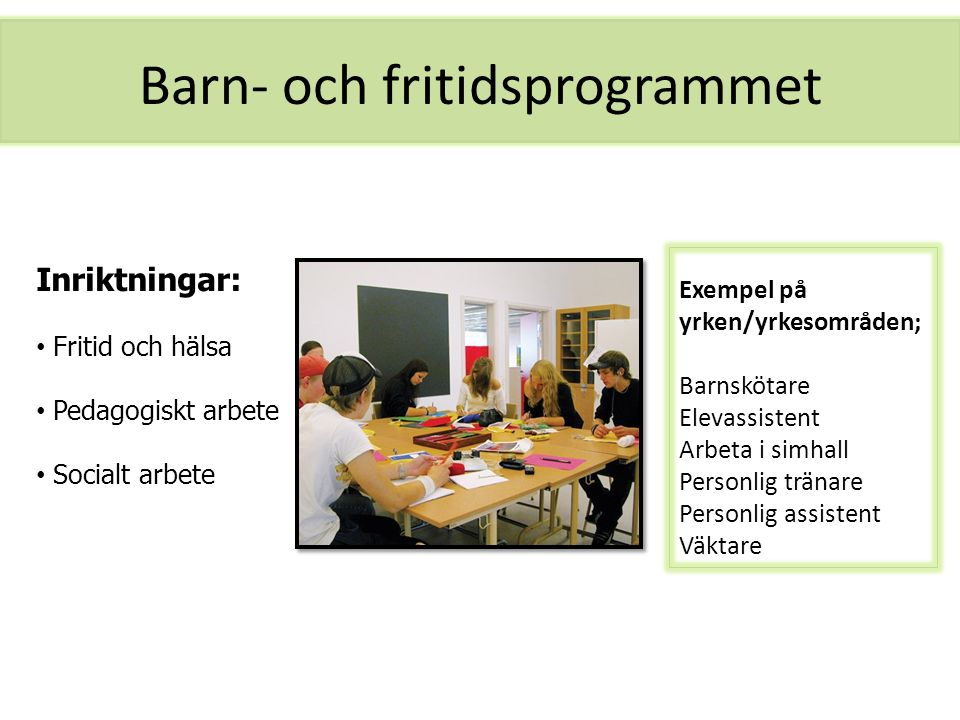 Barn- och fritidsprogrammet Exempel på yrken/yrkesområden; Barnskötare Elevassistent Arbeta i simhall Personlig tränare Personlig assistent Väktare In