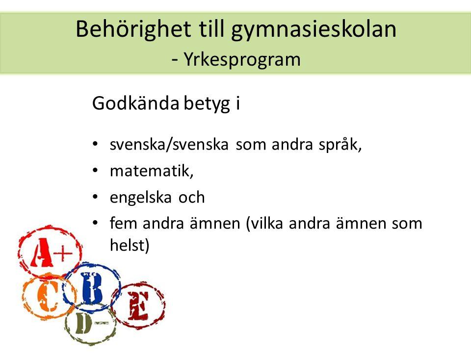 Behörighet till gymnasieskolan - Yrkesprogram Godkända betyg i svenska/svenska som andra språk, matematik, engelska och fem andra ämnen (vilka andra ä