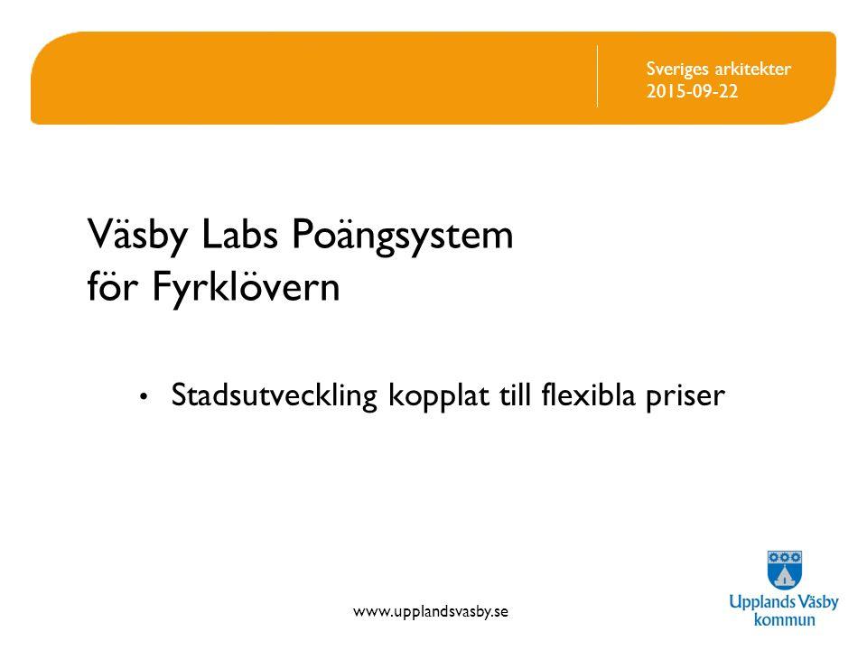 www.upplandsvasby.se Sveriges arkitekter 2015-09-22 Väsby Labs Poängsystem för Fyrklövern Stadsutveckling kopplat till flexibla priser