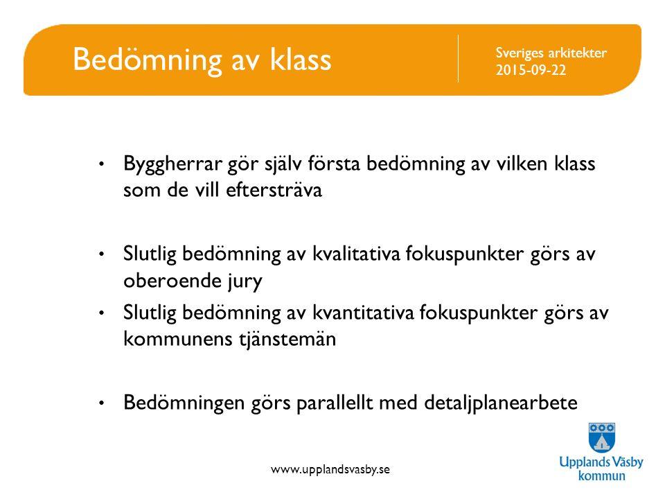 www.upplandsvasby.se Sveriges arkitekter 2015-09-22 Bedömning av klass Byggherrar gör själv första bedömning av vilken klass som de vill eftersträva Slutlig bedömning av kvalitativa fokuspunkter görs av oberoende jury Slutlig bedömning av kvantitativa fokuspunkter görs av kommunens tjänstemän Bedömningen görs parallellt med detaljplanearbete