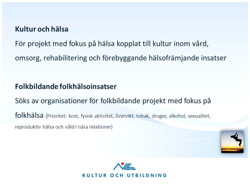 Kultur och hälsa För projekt med fokus på hälsa kopplat till kultur inom vård, omsorg, rehabilitering och förebyggande hälsofrämjande insatser Folkbildande folkhälsoinsatser Söks av organisationer för folkbildande projekt med fokus på folkhälsa (Prioritet: kost, fysisk aktivitet, övervikt, tobak, droger, alkohol, sexualitet, reproduktiv hälsa och våld i nära relationer)