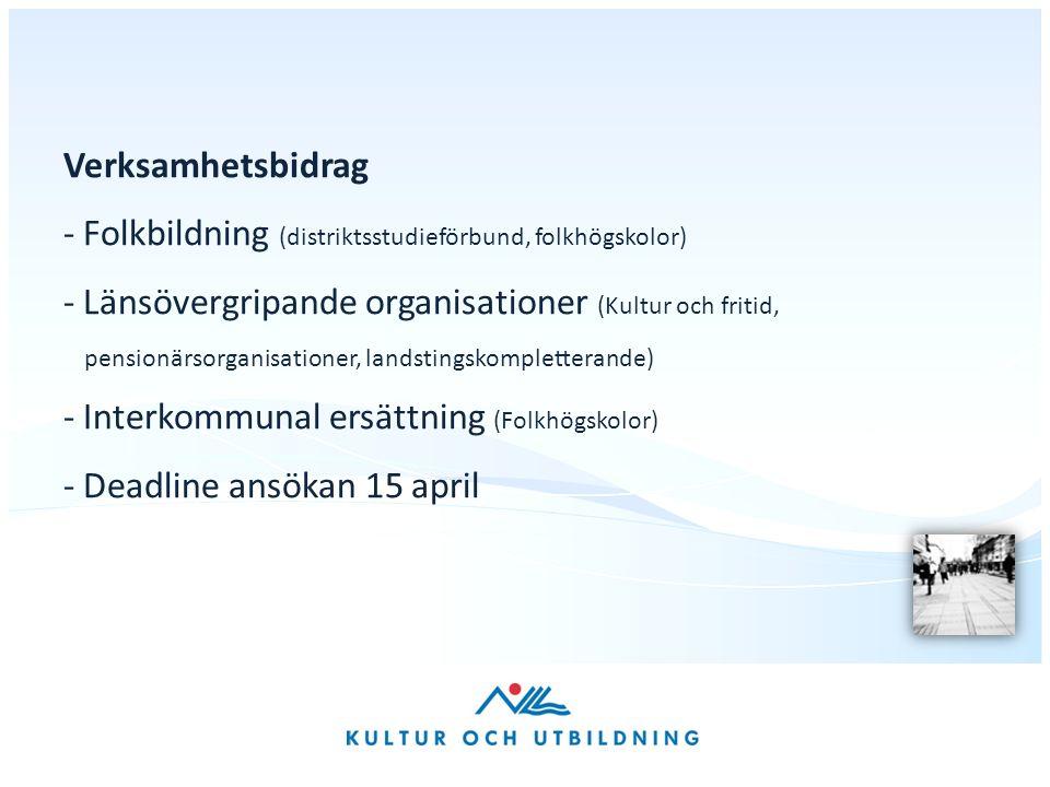 Verksamhetsbidrag - Folkbildning (distriktsstudieförbund, folkhögskolor) - Länsövergripande organisationer (Kultur och fritid, pensionärsorganisationer, landstingskompletterande) - Interkommunal ersättning (Folkhögskolor) - Deadline ansökan 15 april