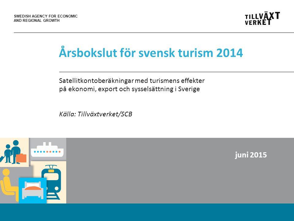 SWEDISH AGENCY FOR ECONOMIC AND REGIONAL GROWTH Årsbokslut för svensk turism 2014 Satellitkontoberäkningar med turismens effekter på ekonomi, export och sysselsättning i Sverige Källa: Tillväxtverket/SCB juni 2015