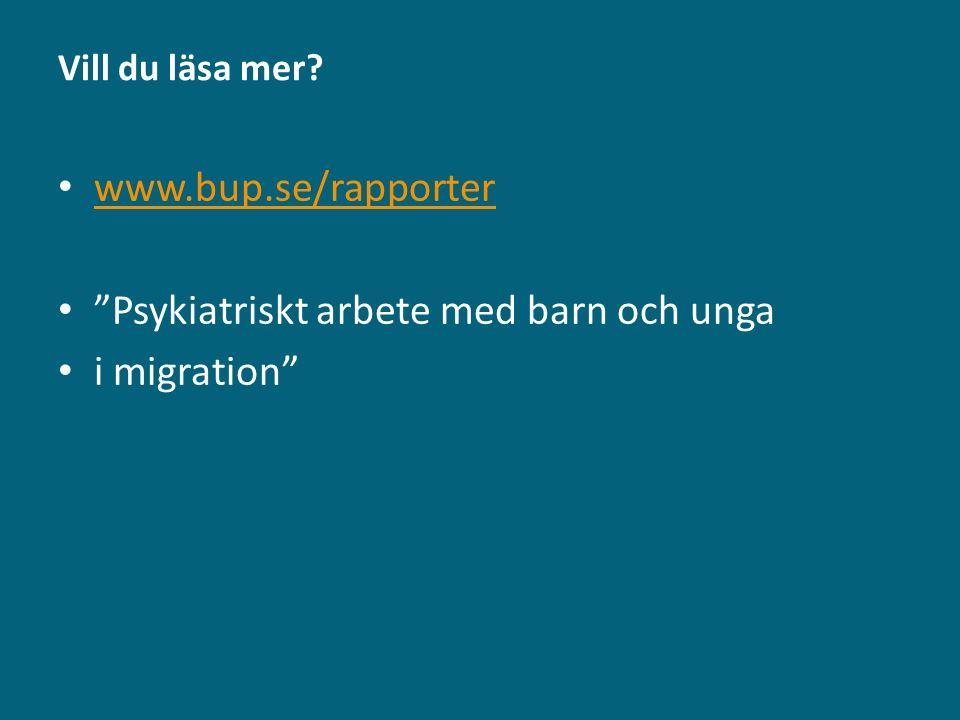 """Vill du läsa mer? www.bup.se/rapporter """"Psykiatriskt arbete med barn och unga i migration"""""""