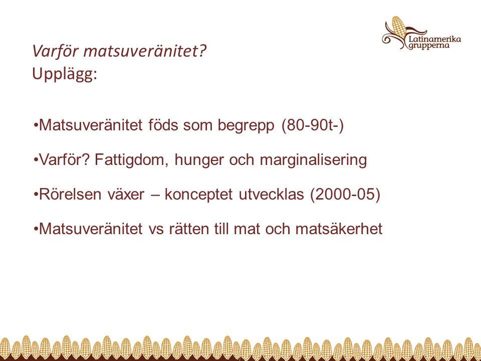 Varför matsuveränitet? Upplägg: Matsuveränitet föds som begrepp (80-90t-) Varför? Fattigdom, hunger och marginalisering Rörelsen växer – konceptet utv