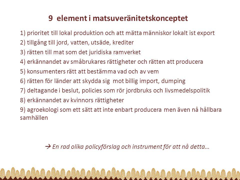 9 element i matsuveränitetskonceptet 1) prioritet till lokal produktion och att mätta människor lokalt ist export 2) tillgång till jord, vatten, utsäde, krediter 3) rätten till mat som det juridiska ramverket 4) erkännandet av småbrukares rättigheter och rätten att producera 5) konsumenters rätt att bestämma vad och av vem 6) rätten för länder att skydda sig mot billig import, dumping 7) deltagande i beslut, policies som rör jordbruks och livsmedelspolitik 8) erkännandet av kvinnors rättigheter 9) agroekologi som ett sätt att inte enbart producera men även nå hållbara samhällen  En rad olika policyförslag och instrument för att nå detta…