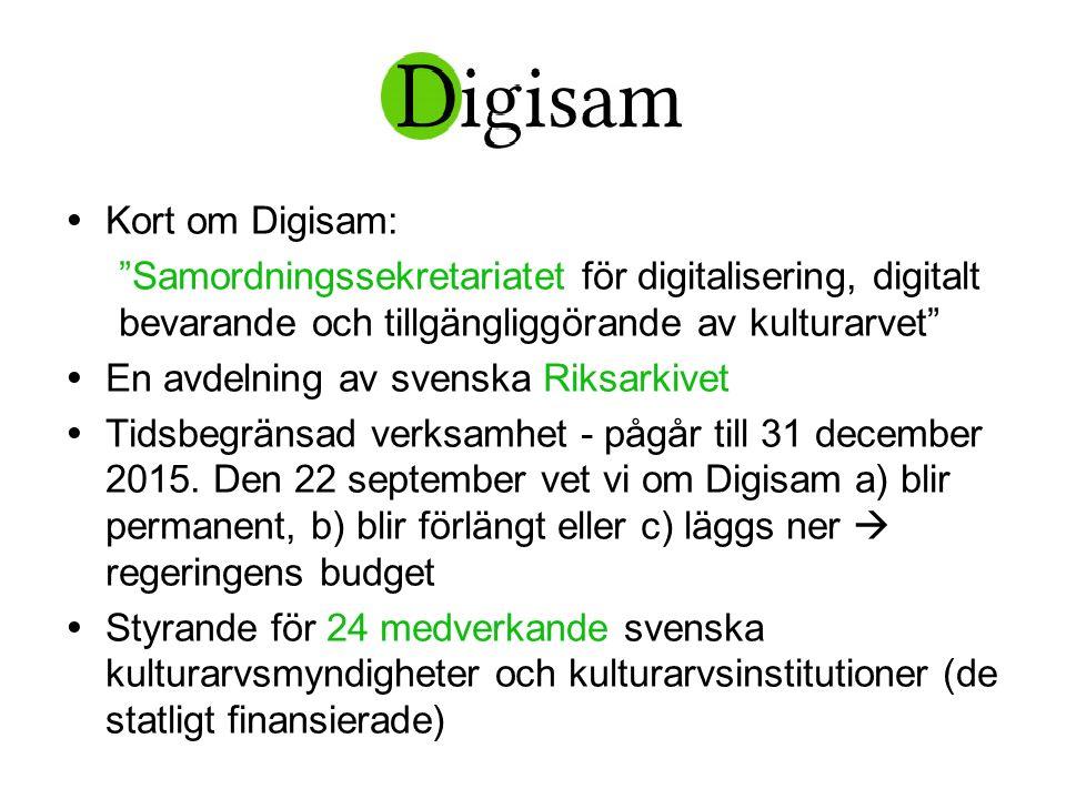 Digisam…  Kort om Digisam: Samordningssekretariatet för digitalisering, digitalt bevarande och tillgängliggörande av kulturarvet  En avdelning av svenska Riksarkivet  Tidsbegränsad verksamhet - pågår till 31 december 2015.