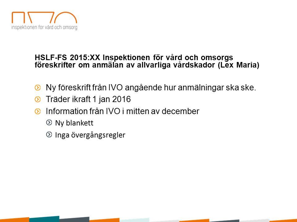 HSLF-FS 2015:XX Inspektionen för vård och omsorgs föreskrifter om anmälan av allvarliga vårdskador (Lex Maria) Ny föreskrift från IVO angående hur anmälningar ska ske.