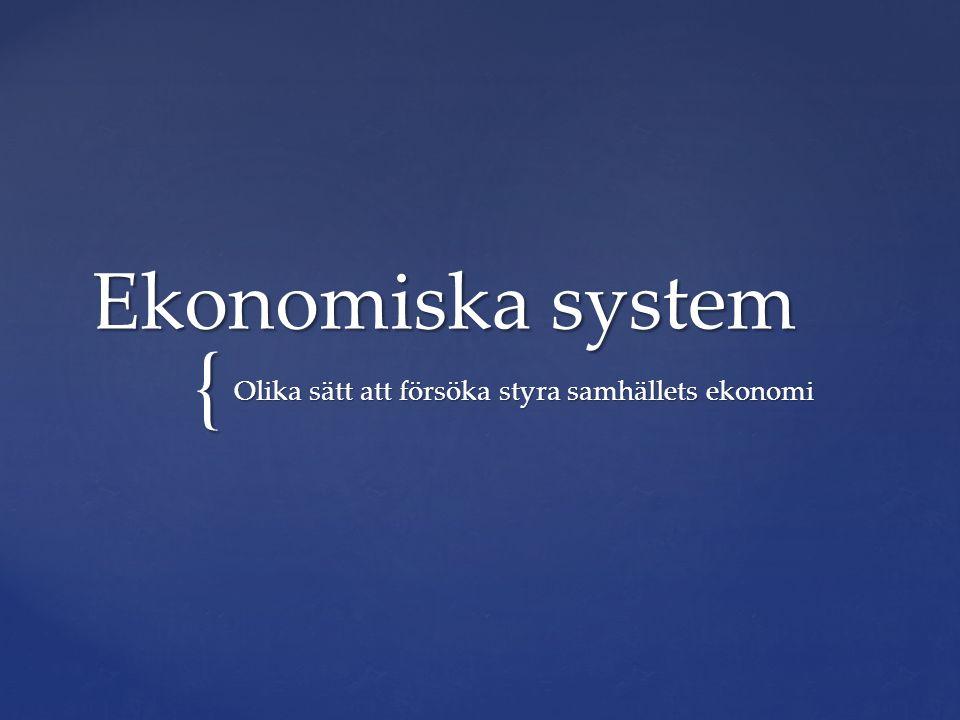 { Ekonomiska system Olika sätt att försöka styra samhällets ekonomi
